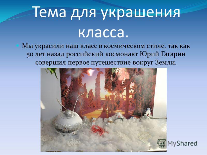 Тема для украшения класса. Мы украсили наш класс в космическом стиле, так как 50 лет назад российский космонавт Юрий Гагарин совершил первое путешествие вокруг Земли.