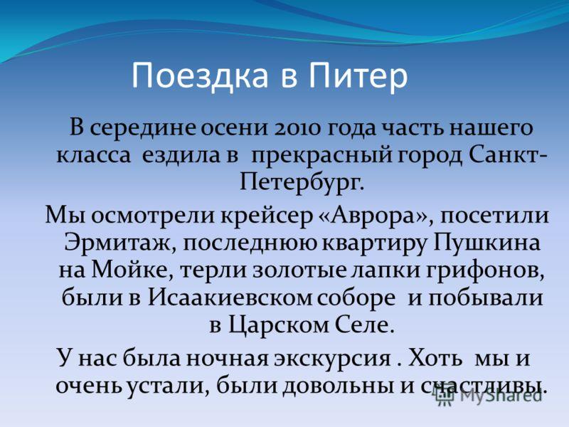 Поездка в Питер В середине осени 2010 года часть нашего класса ездила в прекрасный город Санкт- Петербург. Мы осмотрели крейсер «Аврора», посетили Эрмитаж, последнюю квартиру Пушкина на Мойке, терли золотые лапки грифонов, были в Исаакиевском соборе