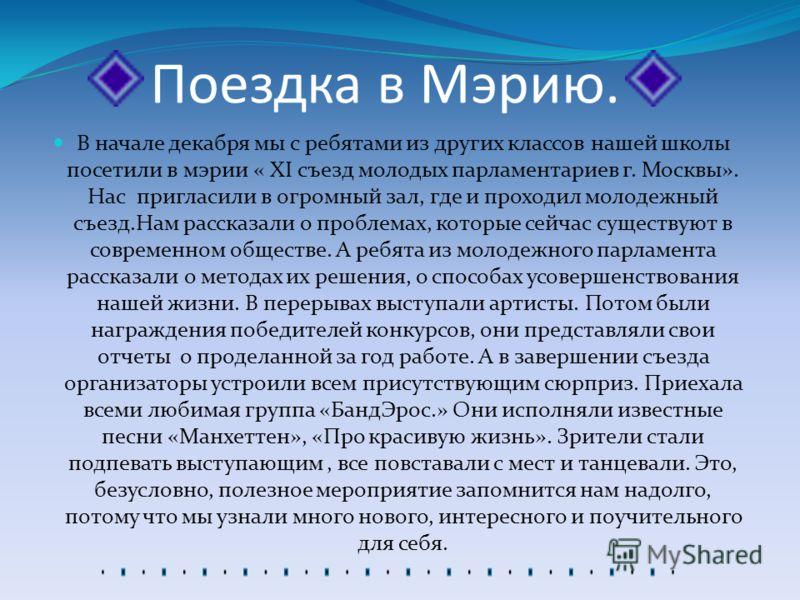 Поездка в Мэрию. В начале декабря мы с ребятами из других классов нашей школы посетили в мэрии « XI съезд молодых парламентариев г. Москвы». Нас пригласили в огромный зал, где и проходил молодежный съезд.Нам рассказали о проблемах, которые сейчас сущ