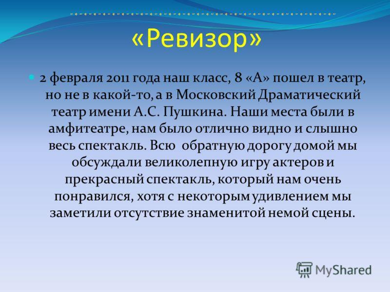 «Ревизор» 2 февраля 2011 года наш класс, 8 «А» пошел в театр, но не в какой-то, а в Московский Драматический театр имени А.С. Пушкина. Наши места были в амфитеатре, нам было отлично видно и слышно весь спектакль. Всю обратную дорогу домой мы обсуждал