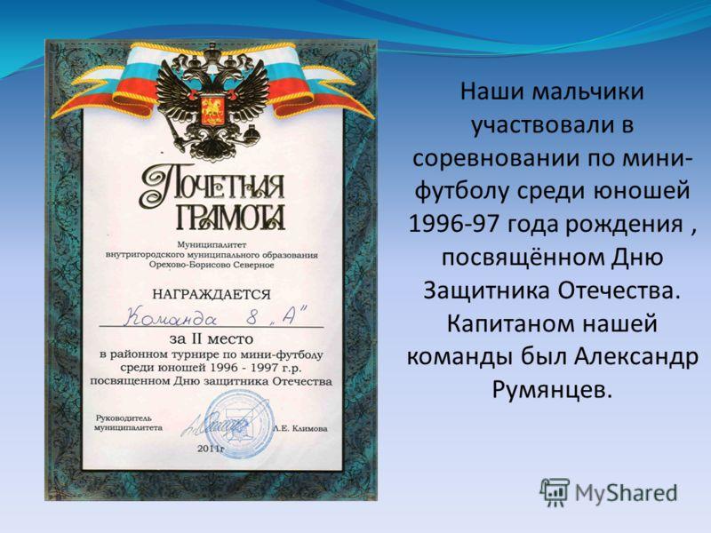 Наши мальчики участвовали в соревновании по мини- футболу среди юношей 1996-97 года рождения, посвящённом Дню Защитника Отечества. Капитаном нашей команды был Александр Румянцев.