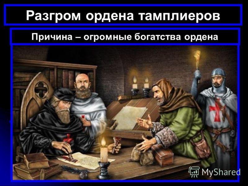 Разгром ордена тамплиеров Причина – огромные богатства ордена