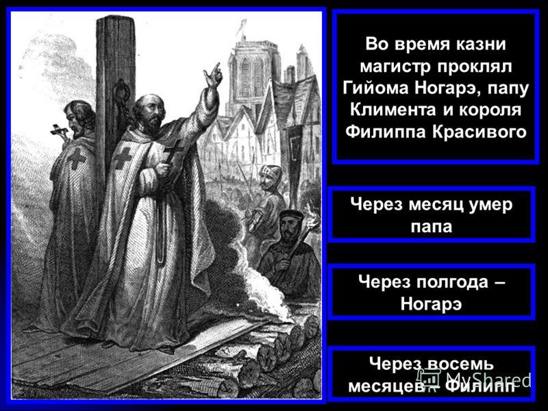 Во время казни магистр проклял Гийома Ногарэ, папу Климента и короля Филиппа Красивого Через месяц умер папа Через полгода – Ногарэ Через восемь месяцев – Филипп