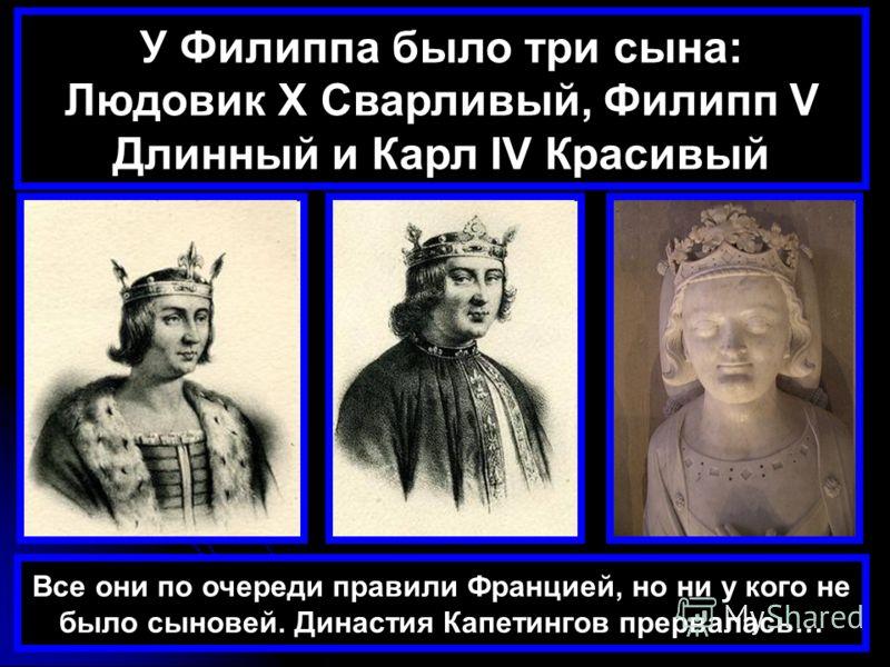 У Филиппа было три сына: Людовик X Сварливый, Филипп V Длинный и Карл IV Красивый Все они по очереди правили Францией, но ни у кого не было сыновей. Династия Капетингов прервалась…