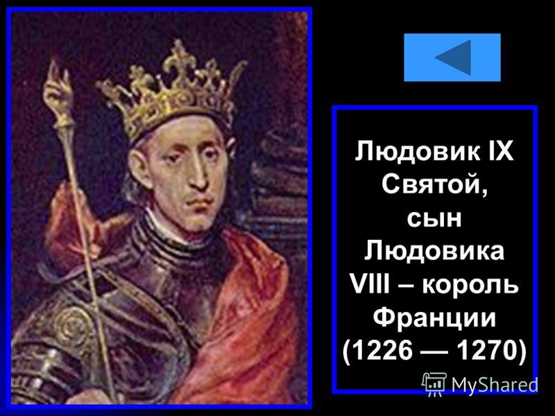 Людовик IX Святой, сын Людовика VIII – король Франции (1226 1270)