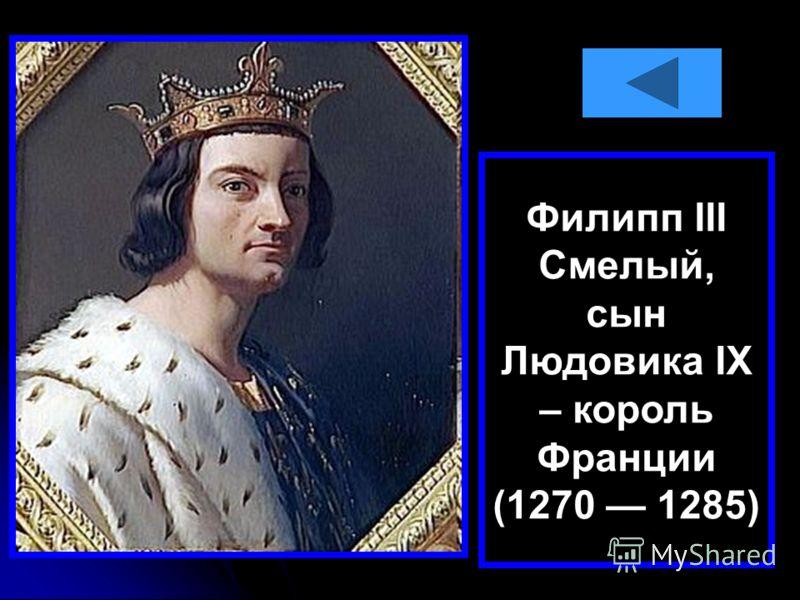 Филипп III Смелый, сын Людовика IX – король Франции (1270 1285)