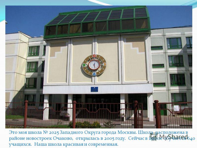 Это моя школа 2025 Западного Округа города Москвы. Школа расположена в районе новостроек Очаково, открылась в 2005 году. Сейчас в школе обучается 640 учащихся. Наша школа красивая и современная.