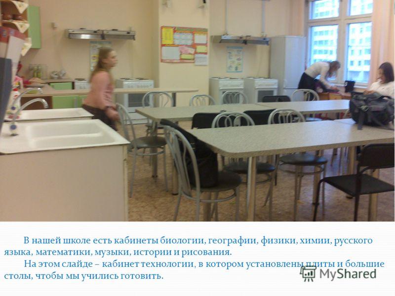 В нашей школе есть кабинеты биологии, географии, физики, химии, русского языка, математики, музыки, истории и рисования. На этом слайде – кабинет технологии, в котором установлены плиты и большие столы, чтобы мы учились готовить.