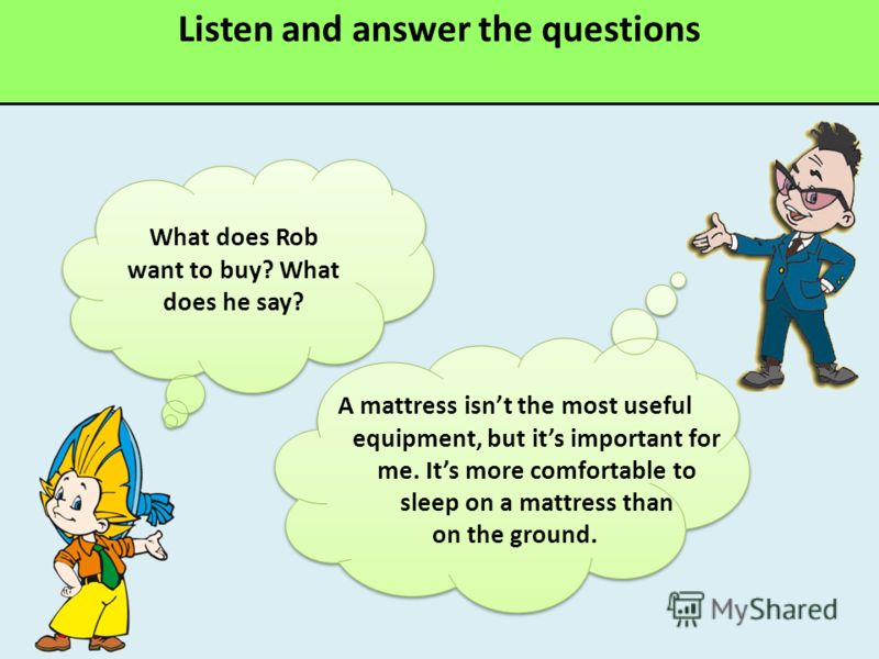 Listen and answer the questions What does Rob want to buy? What does he say? A mattress isnt the most useful equipment, but its important for me. Its more comfortable to sleep on a mattress than on the ground.