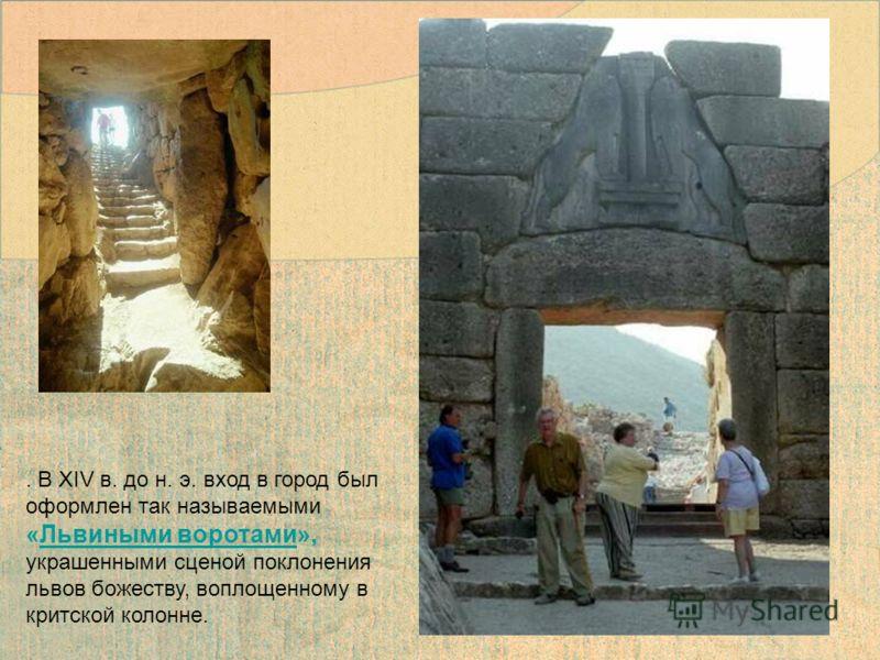 . В XIV в. до н. э. вход в город был оформлен так называемыми «Львиными воротами», украшенными сценой поклонения львов божеству, воплощенному в критской колонне.Львиными воротами