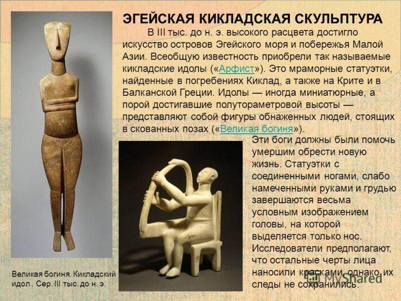 В III тыс. до н. э. высокого расцвета достигло искусство островов Эгейского моря и побережья Малой Азии. Всеобщую известность приобрели так называемые кикладские идолы («Арфист»). Это мраморные статуэтки, найденные в погребениях Киклад, а также на Кр