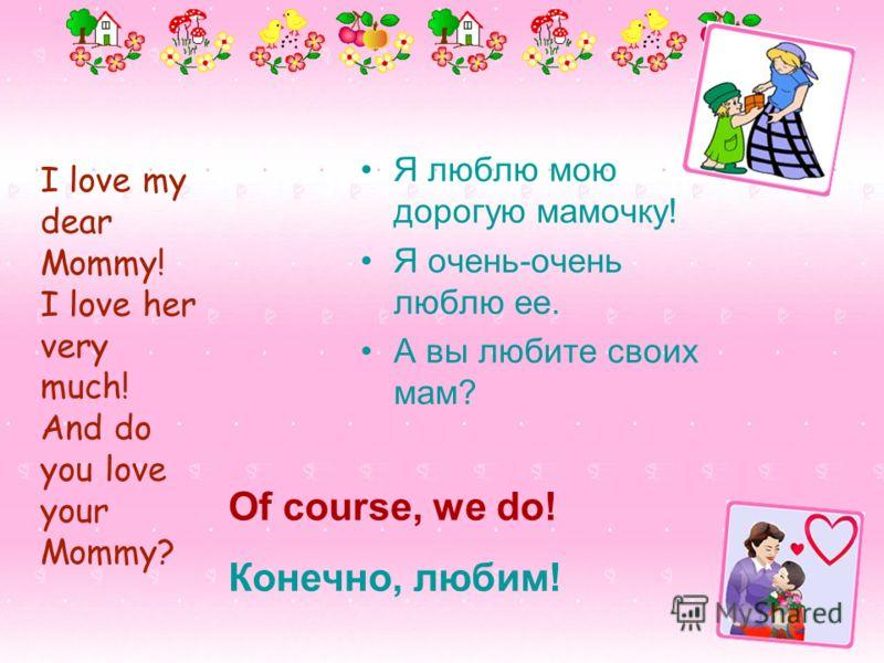 I love my dear Mommy! I love her very much! And do you love your Mommy? Я люблю мою дорогую мамочку! Я очень-очень люблю ее. А вы любите своих мам? Of course, we do! Конечно, любим!