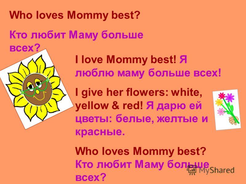 Who loves Mommy best? Кто любит Маму больше всех? I love Mommy best! Я люблю маму больше всех! I give her flowers: white, yellow & red! Я дарю ей цветы: белые, желтые и красные. Who loves Mommy best? Кто любит Маму больше всех?