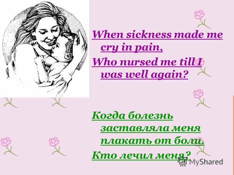 When sickness made me cry in pain, Who nursed me till I was well again? Когда болезнь заставляла меня плакать от боли, Кто лечил меня?
