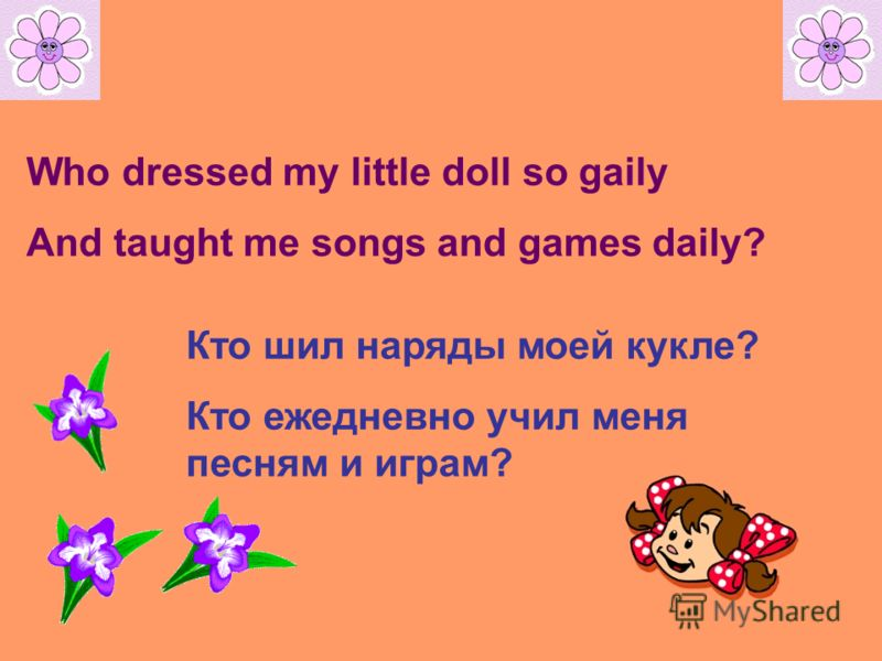 Who dressed my little doll so gaily And taught me songs and games daily? Кто шил наряды моей кукле? Кто ежедневно учил меня песням и играм?