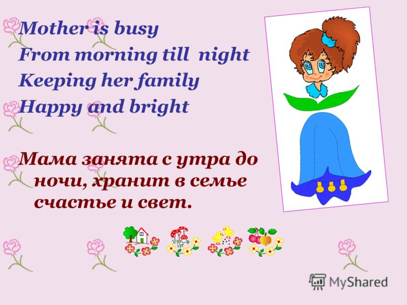 Mother is busy From morning till night Keeping her family Happy and bright Мама занята с утра до ночи, хранит в семье счастье и свет.