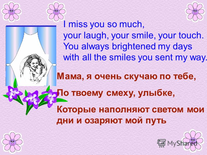 I miss you so much, your laugh, your smile, your touch. You always brightened my days with all the smiles you sent my way. Мама, я очень скучаю по тебе, По твоему смеху, улыбке, Которые наполняют светом мои дни и озаряют мой путь