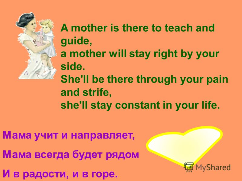 A mother is there to teach and guide, a mother will stay right by your side. She'll be there through your pain and strife, she'll stay constant in your life. Мама учит и направляет, Мама всегда будет рядом И в радости, и в горе.
