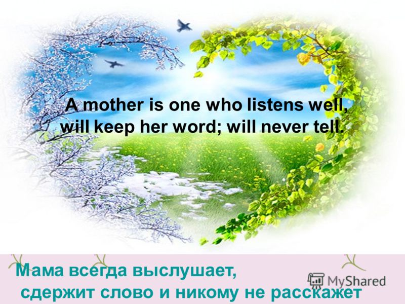 А mother is one who listens well, will keep her word; will never tell. Мама всегда выслушает, сдержит слово и никому не расскажет