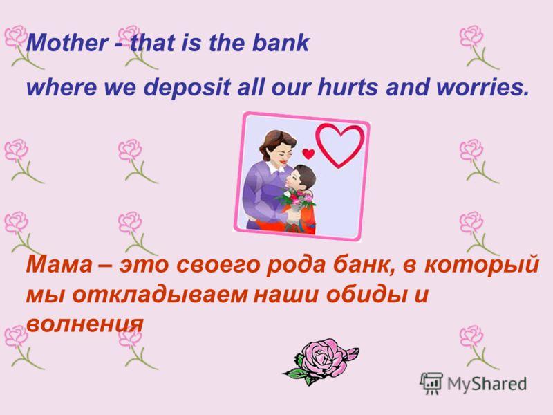 Mother - that is the bank where we deposit all our hurts and worries. Мама – это своего рода банк, в который мы откладываем наши обиды и волнения