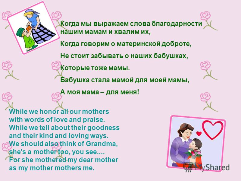 While we honor all our mothers with words of love and praise. While we tell about their goodness and their kind and loving ways. We should also think of Grandma, she's a mother too, you see.... For she mothered my dear mother as my mother mothers me.