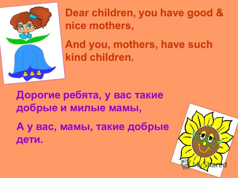 Dear children, you have good & nice mothers, And you, mothers, have such kind children. Дорогие ребята, у вас такие добрые и милые мамы, А у вас, мамы, такие добрые дети.