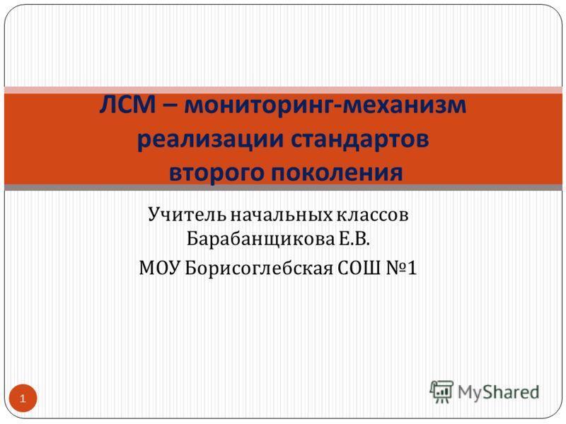 Учитель начальных классов Барабанщикова Е. В. МОУ Борисоглебская СОШ 1 ЛСМ – мониторинг - механизм реализации стандартов второго поколения 1