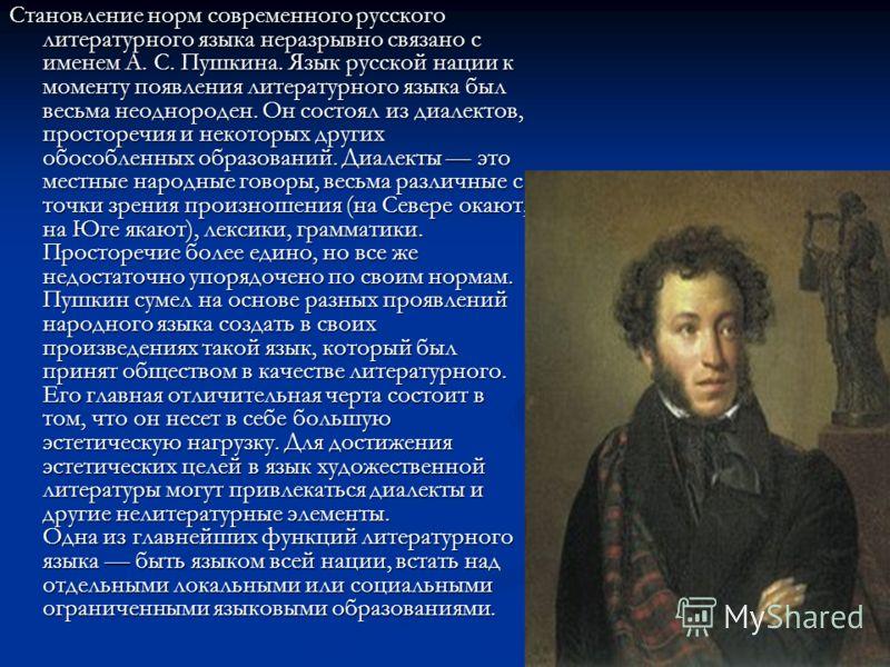 Становление норм современного русского литературного языка неразрывно связано с именем А. С. Пушкина. Язык русской нации к моменту появления литературного языка был весьма неоднороден. Он состоял из диалектов, просторечия и некоторых других обособлен