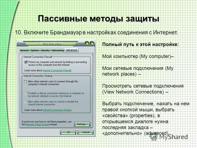 Пассивные методы защиты 10. Включите Брандмауэр в настройках соединения с Интернет. Полный путь к этой настройке: Мой компьютер (My computer)– Мои сетевые подключения (My network places) – Просмотреть сетевые подключения (View Network Connections) –