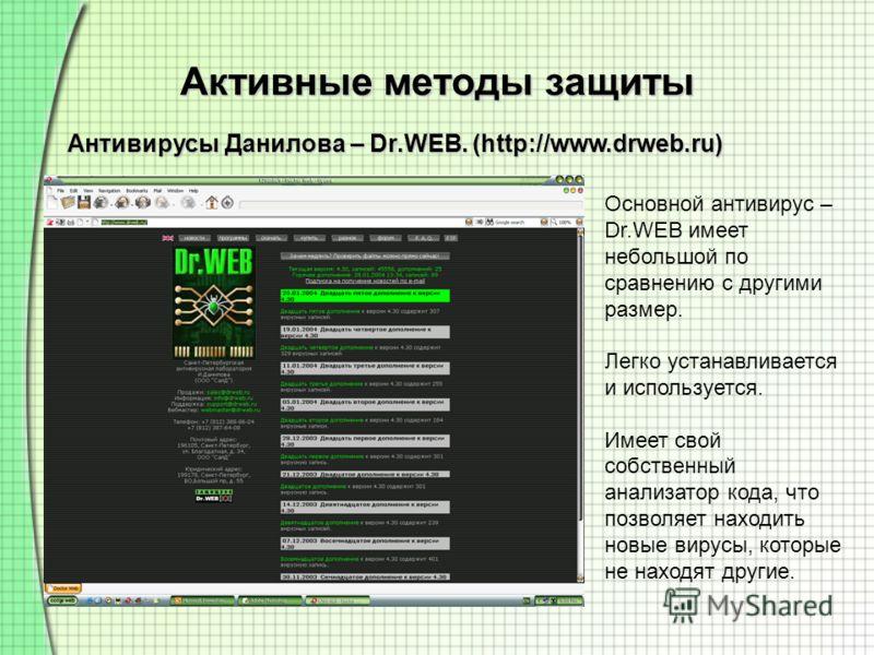 Активные методы защиты Антивирусы Данилова – Dr.WEB. (http://www.drweb.ru) Основной антивирус – Dr.WEB имеет небольшой по сравнению с другими размер. Легко устанавливается и используется. Имеет свой собственный анализатор кода, что позволяет находить