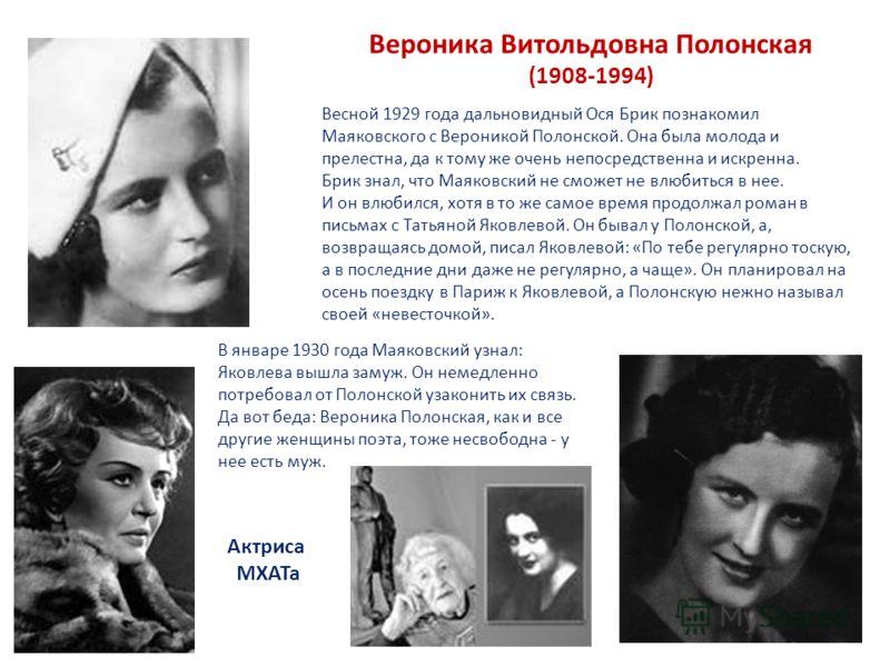 Вероника Витольдовна Полонская (1908-1994) Весной 1929 года дальновидный Ося Брик познакомил Маяковского с Вероникой Полонской. Она была молода и прелестна, да к тому же очень непосредственна и искренна. Брик знал, что Маяковский не сможет не влюбить