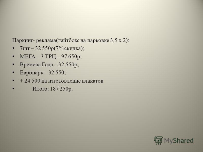 Паркинг- реклама(лайтбокс на парковке 3,5 х 2): 7шт – 32 550р(7% скидка); МЕГА – 3 ТРЦ – 97 650р; Времена Года – 32 550р; Европарк – 32 550; + 24 500 на изготовление плакатов Итого: 187 250р.