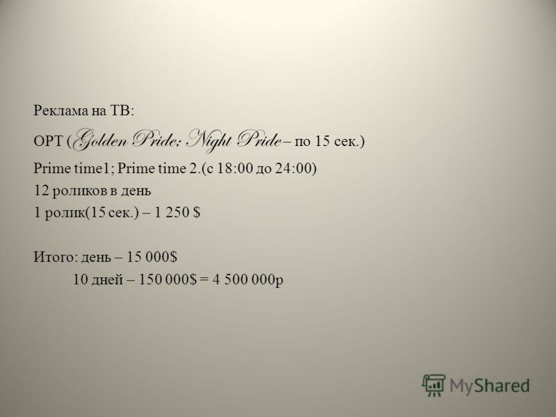 Реклама на ТВ: ОРТ ( Golden Pride; Night Pride – по 15 сек.) Prime time1; Prime time 2.(с 18:00 до 24:00) 12 роликов в день 1 ролик(15 сек.) – 1 250 $ Итого: день – 15 000$ 10 дней – 150 000$ = 4 500 000р