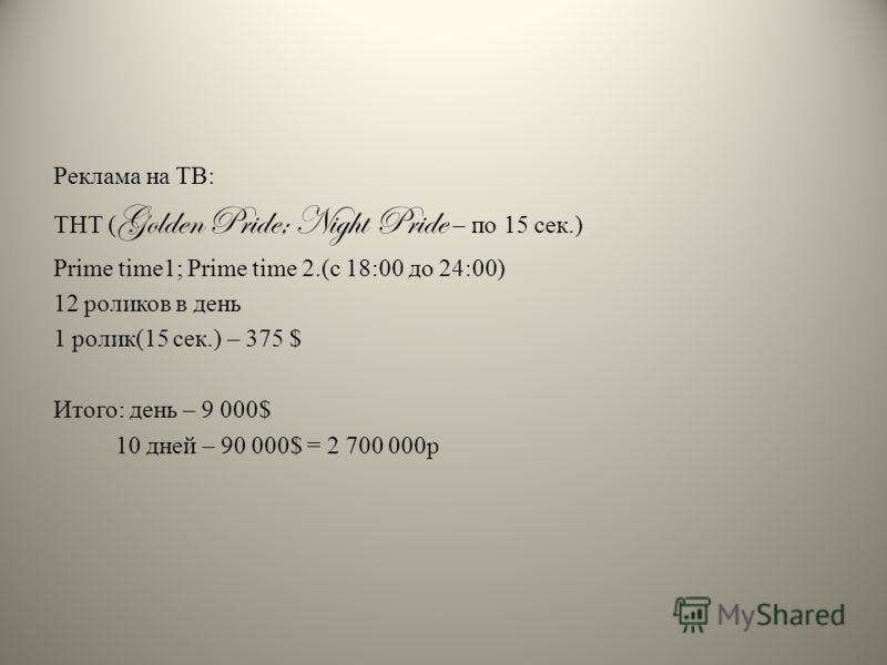 Реклама на ТВ: ТНТ ( Golden Pride; Night Pride – по 15 сек.) Prime time1; Prime time 2.(с 18:00 до 24:00) 12 роликов в день 1 ролик(15 сек.) – 375 $ Итого: день – 9 000$ 10 дней – 90 000$ = 2 700 000р