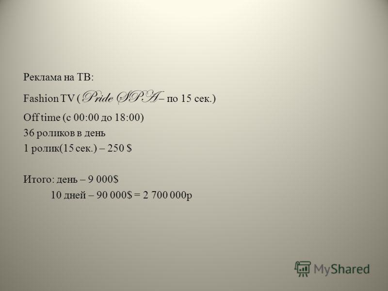Реклама на ТВ: Fashion TV ( Pride SPA – по 15 сек.) Off time (с 00:00 до 18:00) 36 роликов в день 1 ролик(15 сек.) – 250 $ Итого: день – 9 000$ 10 дней – 90 000$ = 2 700 000р