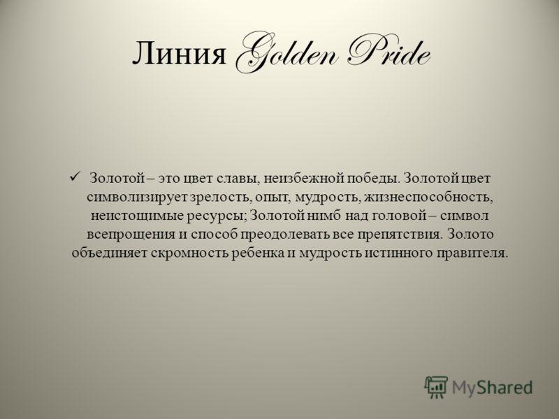 Линия Golden Pride Золотой – это цвет славы, неизбежной победы. Золотой цвет символизирует зрелость, опыт, мудрость, жизнеспособность, неистощимые ресурсы; Золотой нимб над головой – символ всепрощения и способ преодолевать все препятствия. Золото об