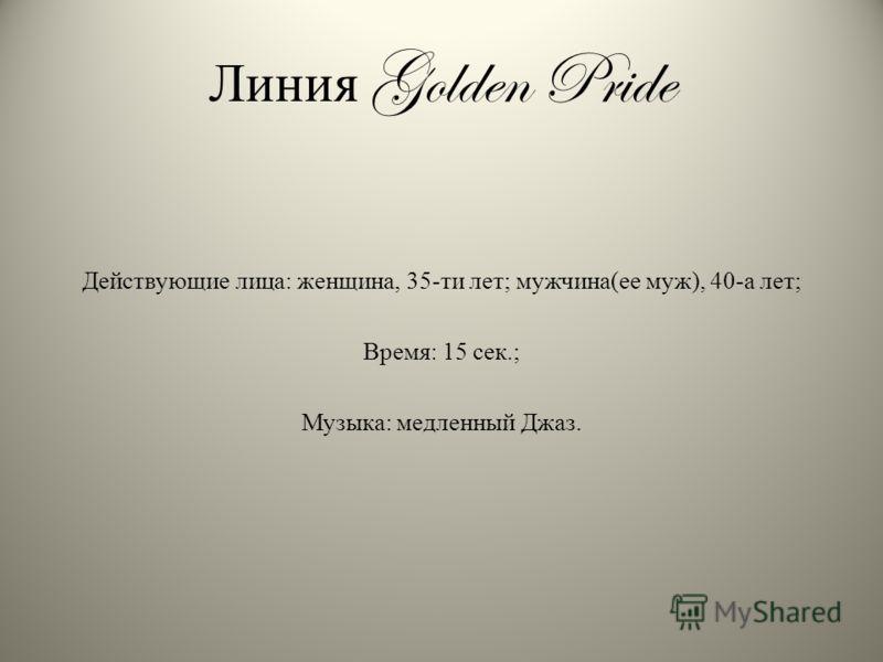 Линия Golden Pride Действующие лица: женщина, 35-ти лет; мужчина(ее муж), 40-а лет; Время: 15 сек.; Музыка: медленный Джаз.