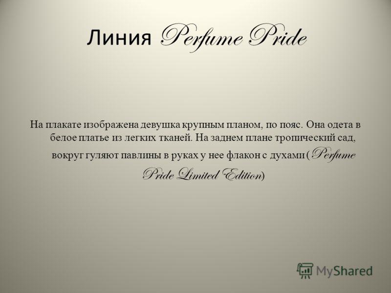 Линия Perfume Pride На плакате изображена девушка крупным планом, по пояс. Она одета в белое платье из легких тканей. На заднем плане тропический сад, вокруг гуляют павлины в руках у нее флакон с духами ( Perfume Pride Limited Edition )
