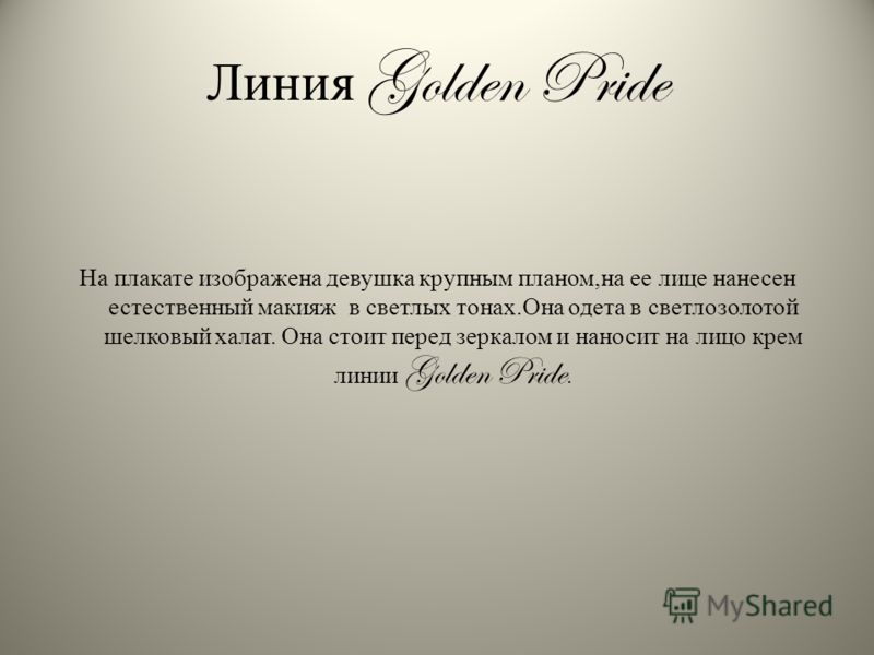 Линия Golden Pride На плакате изображена девушка крупным планом,на ее лице нанесен естественный макияж в светлых тонах.Она одета в светлозолотой шелковый халат. Она стоит перед зеркалом и наносит на лицо крем линии Golden Pride.