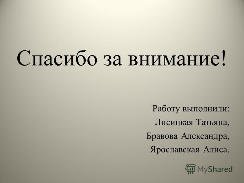 Спасибо за внимание! Работу выполнили: Лисицкая Татьяна, Бравова Александра, Ярославская Алиса.