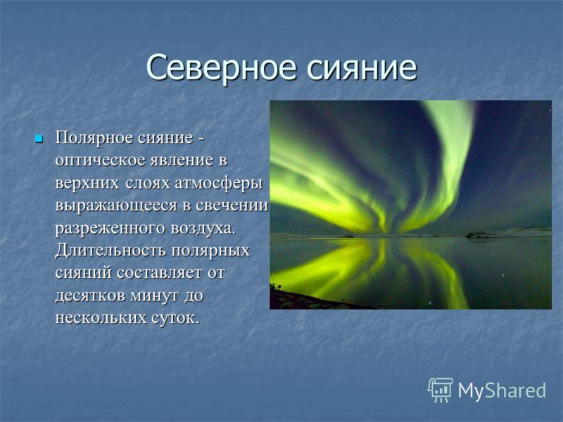 Северное сияние Полярное сияние - оптическое явление в верхних слоях атмосферы выражающееся в свечении разреженного воздуха. Длительность полярных сияний составляет от десятков минут до нескольких суток. Полярное сияние - оптическое явление в верхних