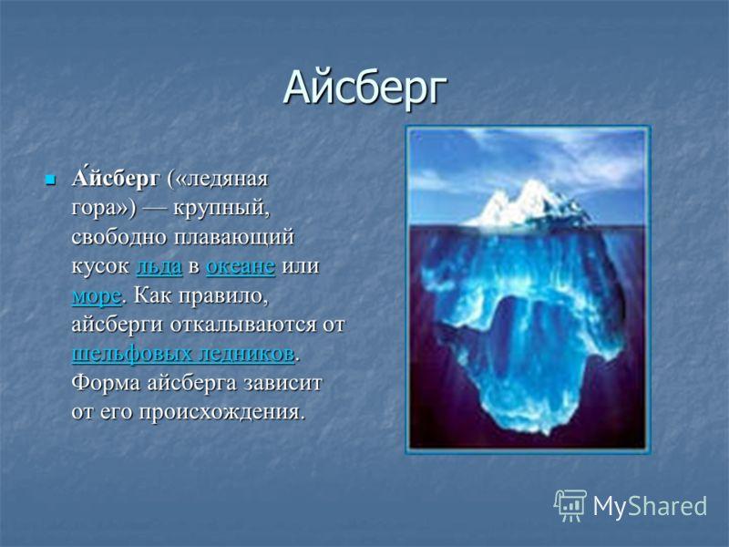 Айсберг А́йсберг («ледяная гора») крупный, свободно плавающий кусок льда в океане или море. Как правило, айсберги откалываются от шельфовых ледников. Форма айсберга зависит от его происхождения. А́йсберг («ледяная гора») крупный, свободно плавающий к