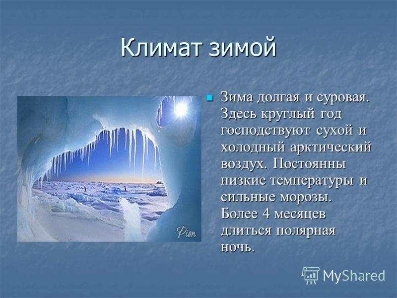 Климат зимой Зима долгая и суровая. Здесь круглый год господствуют сухой и холодный арктический воздух. Постоянны низкие температуры и сильные морозы. Более 4 месяцев длиться полярная ночь. Зима долгая и суровая. Здесь круглый год господствуют сухой