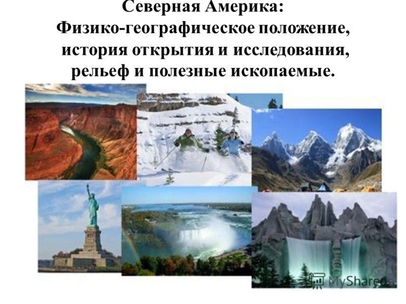 Северная Америка: Физико-географическое положение, история открытия и исследования, рельеф и полезные ископаемые.