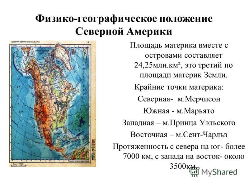 Физико-географическое положение Северной Америки Площадь материка вместе с островами составляет 24,25млн.км², это третий по площади материк Земли. Крайние точки материка: Северная- м.Мерчисон Южная - м.Марьято Западная – м.Принца Уэльского Восточная