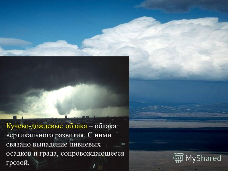 Кучево-дождевые облака – облака вертикального развития. С ними связано выпадение ливневых осадков и града, сопровождаюшееся грозой.