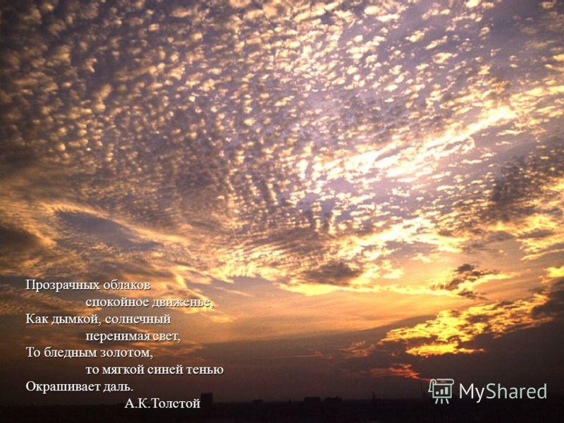 Прозрачных облаков Прозрачных облаков спокойное движенье, спокойное движенье, Как дымкой, солнечный Как дымкой, солнечный перенимая свет, перенимая свет, То бледным золотом, То бледным золотом, то мягкой синей тенью то мягкой синей тенью Окрашивает д