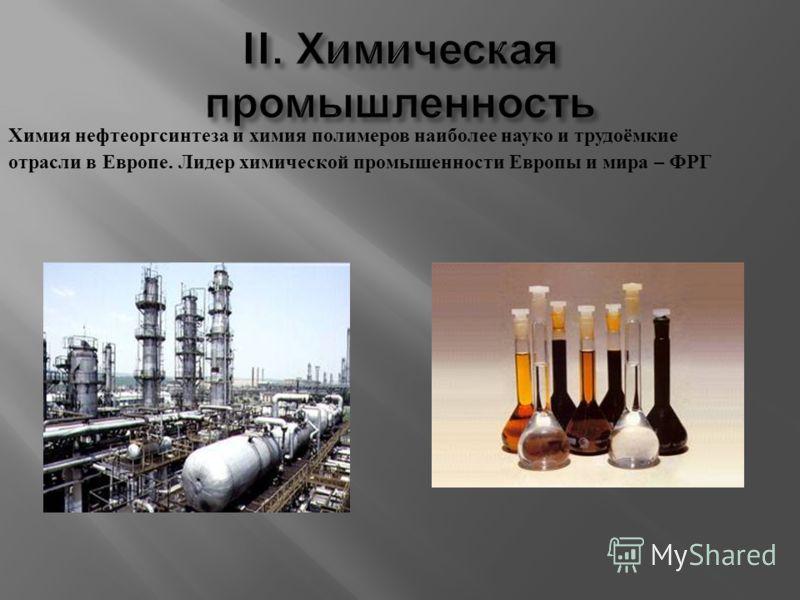 Химия нефтеоргсинтеза и химия полимеров наиболее науко и трудоёмкие отрасли в Европе. Лидер химической промышенности Европы и мира – ФРГ