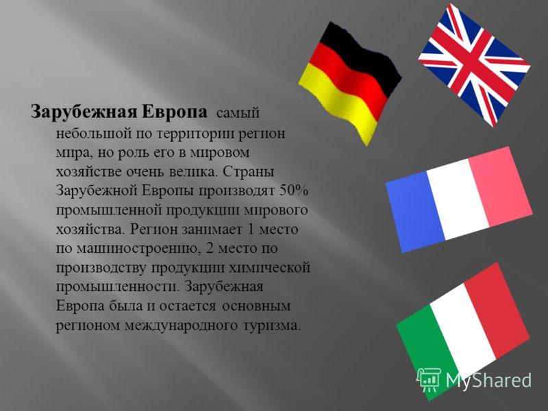 Зарубежная Европа самый небольшой по территории регион мира, но роль его в мировом хозяйстве очень велика. Страны Зарубежной Европы производят 50% промышленной продукции мирового хозяйства. Регион занимает 1 место по машиностроению, 2 место по произв