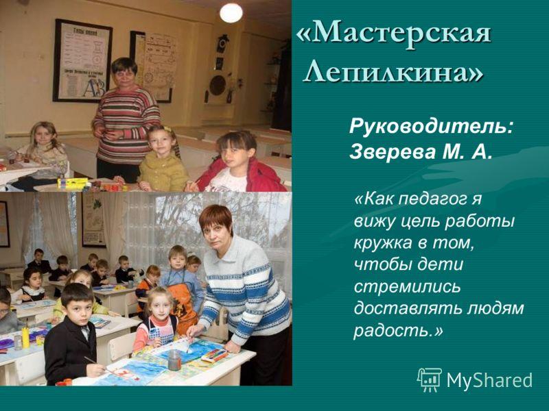 «Мастерская Лепилкина» Руководитель: Зверева М. А. «Как педагог я вижу цель работы кружка в том, чтобы дети стремились доставлять людям радость.»